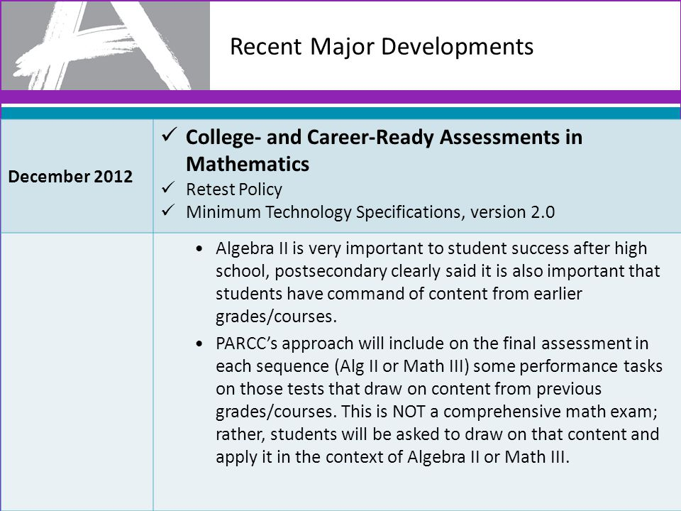 Recent Major Developments 10 December 2012 College- and Career-Ready Assessments in Mathematics Retest Policy Minimum Technology Specifications, version 2.0 Algebra II is very important to student success after high school, postsecondary clearly said it is also important that students have command of content from earlier grades/courses.