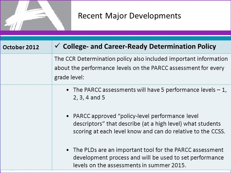 Recent Major Developments 7 October 2012 College- and Career-Ready Determination Policy The CCR Determination policy also included important information about the performance levels on the PARCC assessment for every grade level: The PARCC assessments will have 5 performance levels – 1, 2, 3, 4 and 5 PARCC approved policy-level performance level descriptors that describe (at a high level) what students scoring at each level know and can do relative to the CCSS.