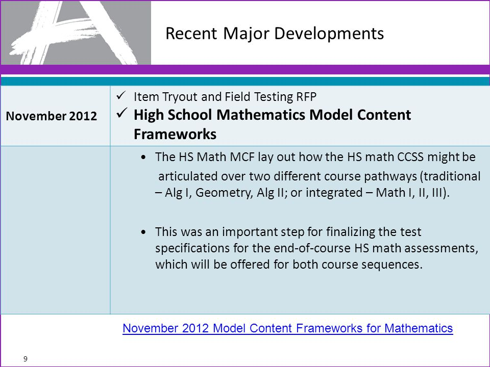 Recent Major Developments 9 November 2012 Item Tryout and Field Testing RFP High School Mathematics Model Content Frameworks The HS Math MCF lay out how the HS math CCSS might be articulated over two different course pathways (traditional – Alg I, Geometry, Alg II; or integrated – Math I, II, III).