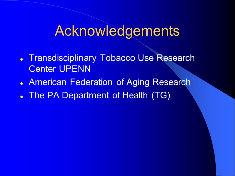 Acknowledgements Transdisciplinary Tobacco Use Research Center UPENN American Federation of Aging Research The PA Department of Health (TG)