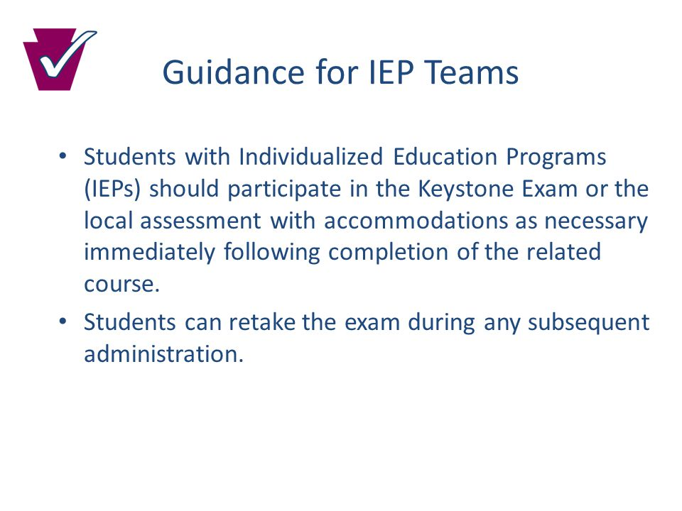 Guidance for IEP Teams Students with Individualized Education Programs (IEPs) should participate in the Keystone Exam or the local assessment with accommodations as necessary immediately following completion of the related course.