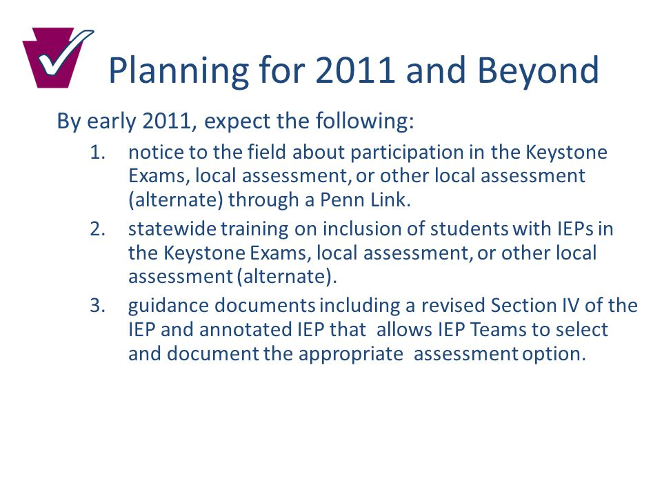 Planning for 2011 and Beyond By early 2011, expect the following: 1.notice to the field about participation in the Keystone Exams, local assessment, or other local assessment (alternate) through a Penn Link.
