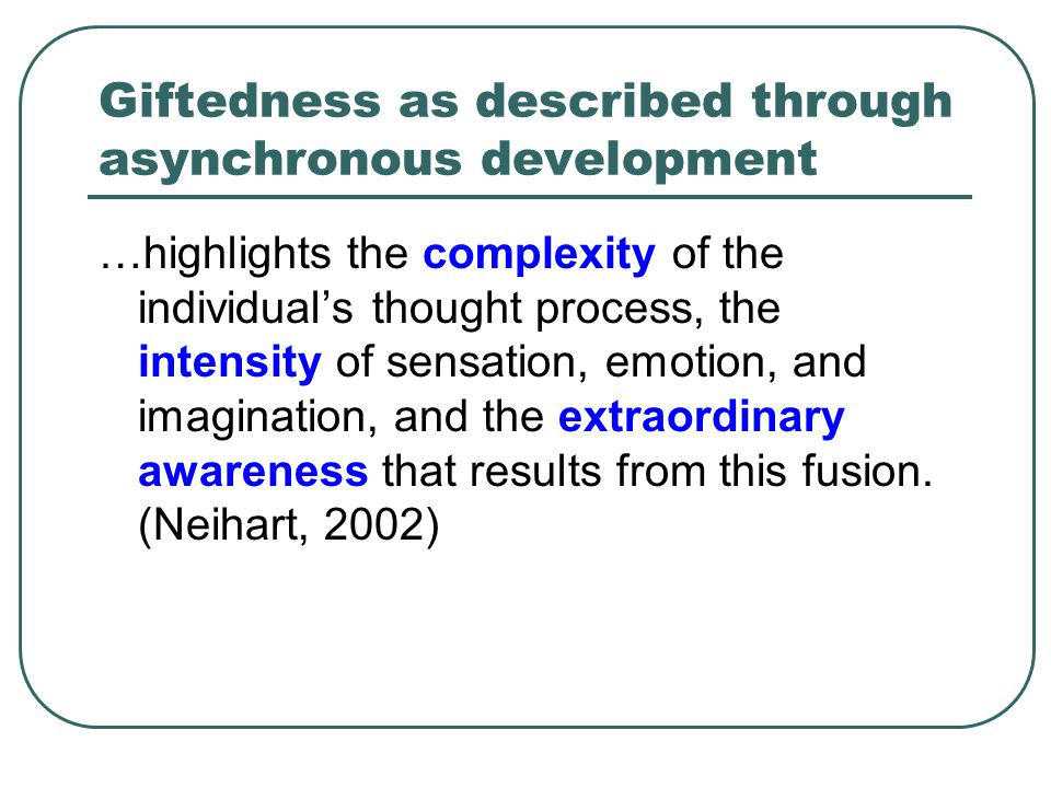 Giftedness as described through asynchronous development …highlights the complexity of the individual's thought process, the intensity of sensation, emotion, and imagination, and the extraordinary awareness that results from this fusion.
