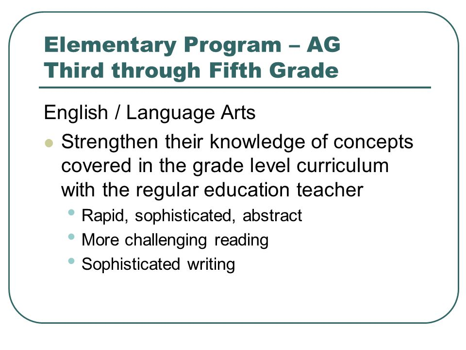 Elementary Program – AG Third through Fifth Grade English / Language Arts Strengthen their knowledge of concepts covered in the grade level curriculum with the regular education teacher Rapid, sophisticated, abstract More challenging reading Sophisticated writing