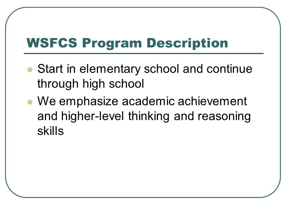 WSFCS Program Description Start in elementary school and continue through high school We emphasize academic achievement and higher-level thinking and reasoning skills