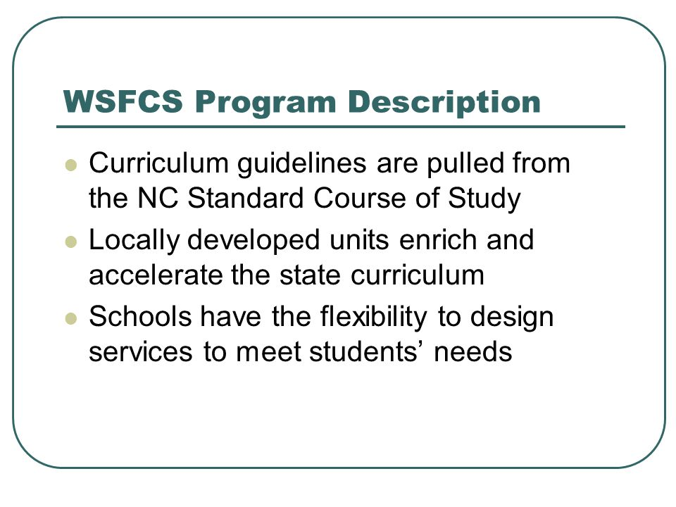 WSFCS Program Description Curriculum guidelines are pulled from the NC Standard Course of Study Locally developed units enrich and accelerate the state curriculum Schools have the flexibility to design services to meet students' needs