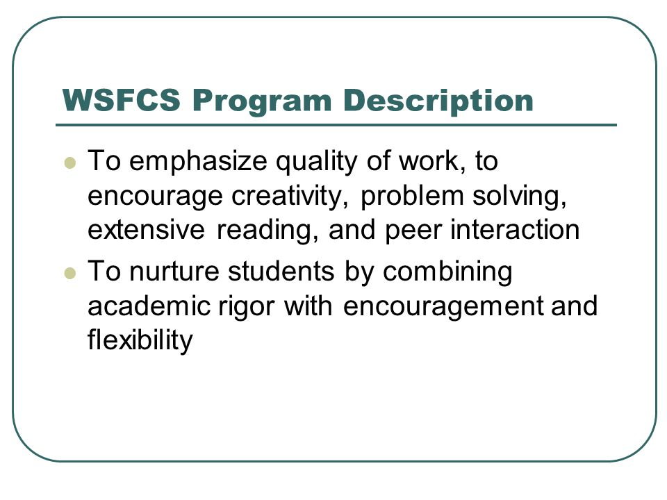 WSFCS Program Description To emphasize quality of work, to encourage creativity, problem solving, extensive reading, and peer interaction To nurture students by combining academic rigor with encouragement and flexibility