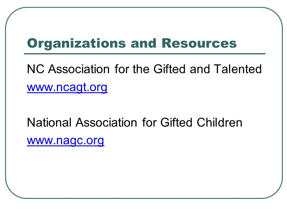 Organizations and Resources NC Association for the Gifted and Talented www.ncagt.org National Association for Gifted Children www.nagc.org