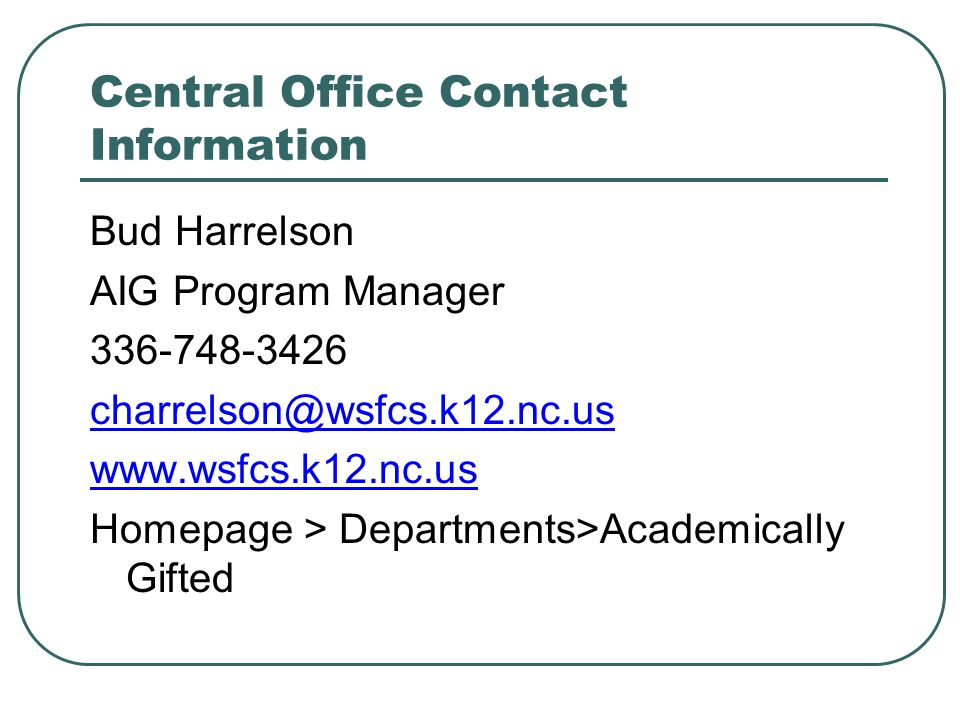 Central Office Contact Information Bud Harrelson AIG Program Manager 336-748-3426 charrelson@wsfcs.k12.nc.us www.wsfcs.k12.nc.us Homepage > Departments>Academically Gifted