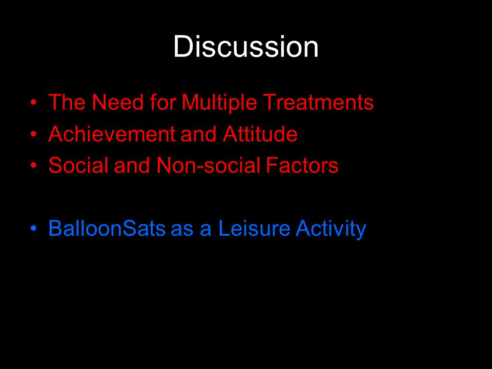Discussion The Need for Multiple Treatments Achievement and Attitude Social and Non-social Factors BalloonSats as a Leisure Activity