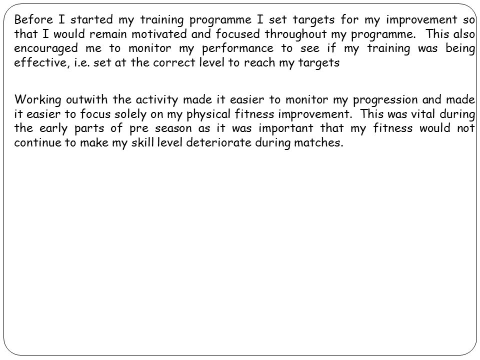 Before I started my training programme I set targets for my improvement so that I would remain motivated and focused throughout my programme. This als