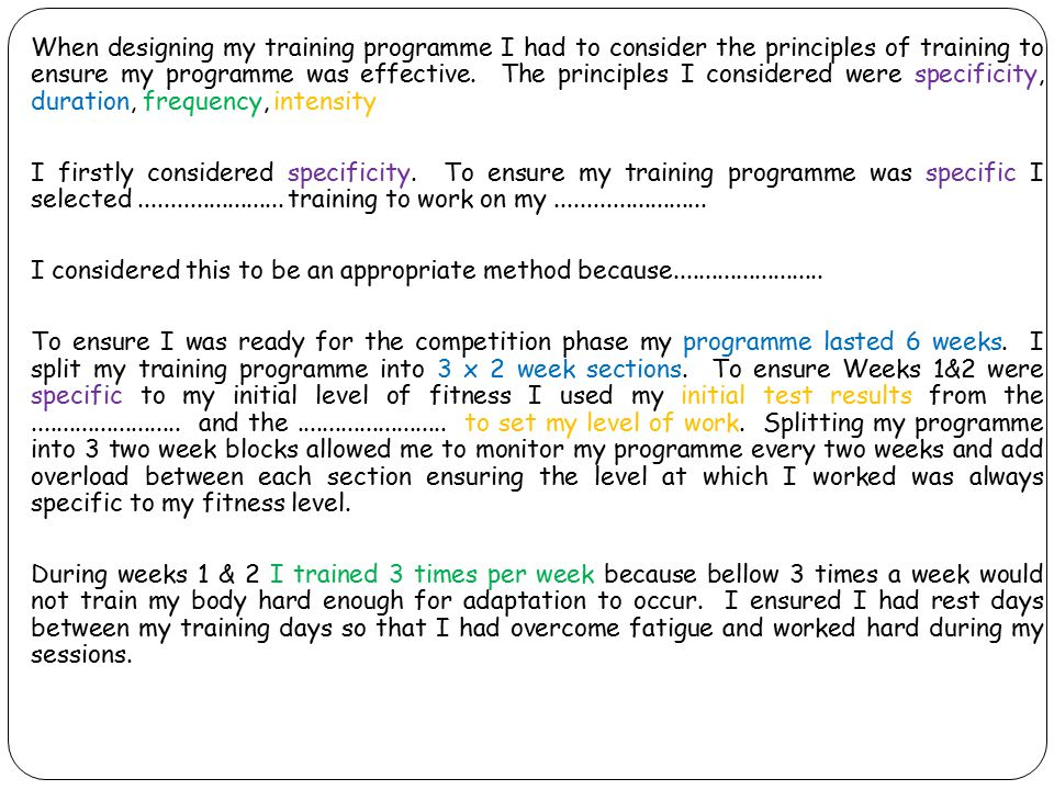 When designing my training programme I had to consider the principles of training to ensure my programme was effective. The principles I considered we