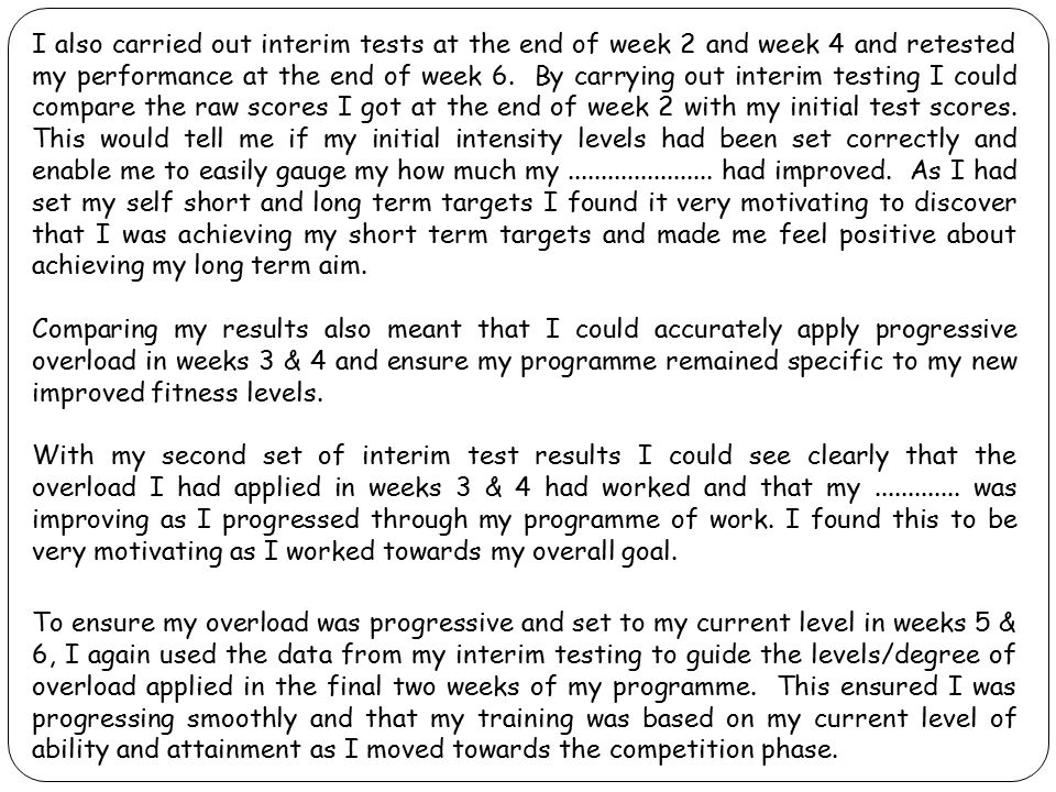 I also carried out interim tests at the end of week 2 and week 4 and retested my performance at the end of week 6. By carrying out interim testing I c