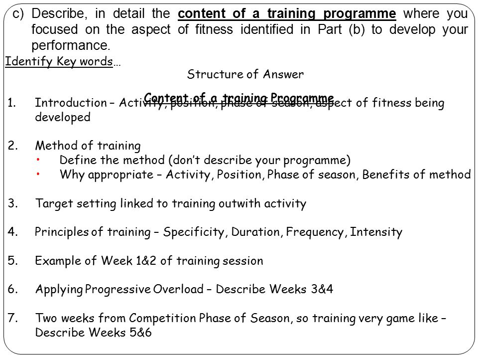 Identify Key words… Content of a training Programme c) Describe, in detail the content of a training programme where you focused on the aspect of fitn