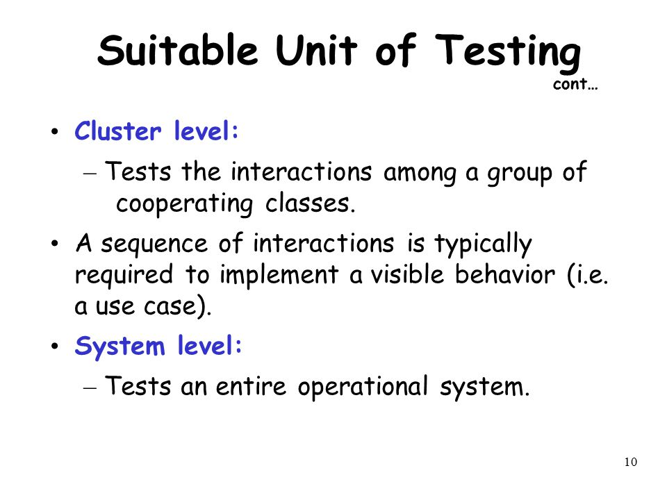 10 Suitable Unit of Testing cont… Cluster level: – Tests the interactions among a group of cooperating classes. A sequence of interactions is typicall