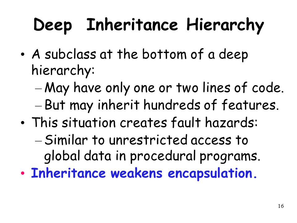 16 Deep Inheritance Hierarchy A subclass at the bottom of a deep hierarchy: – May have only one or two lines of code. – But may inherit hundreds of fe