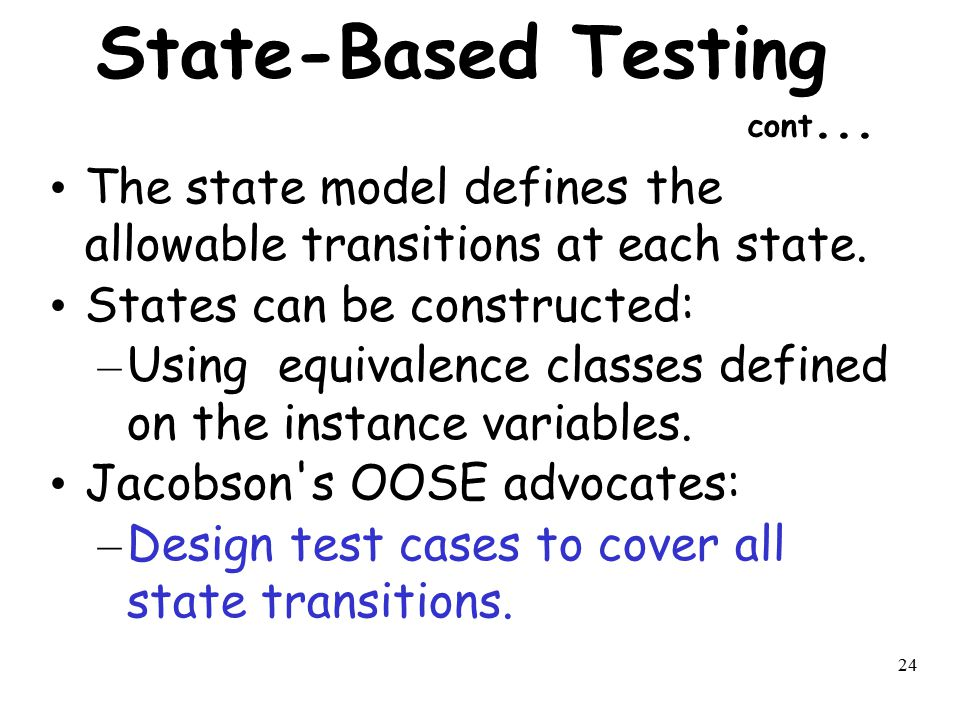 24 State-Based Testing cont... The state model defines the allowable transitions at each state. States can be constructed: – Using equivalence classes