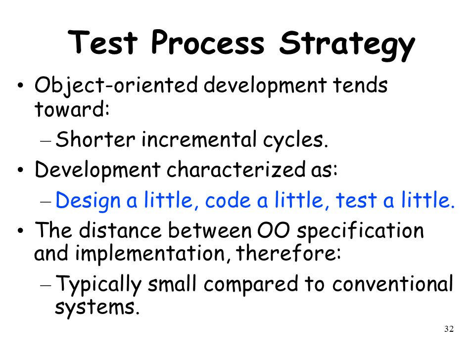 32 Test Process Strategy Object-oriented development tends toward: – Shorter incremental cycles. Development characterized as: – Design a little, code
