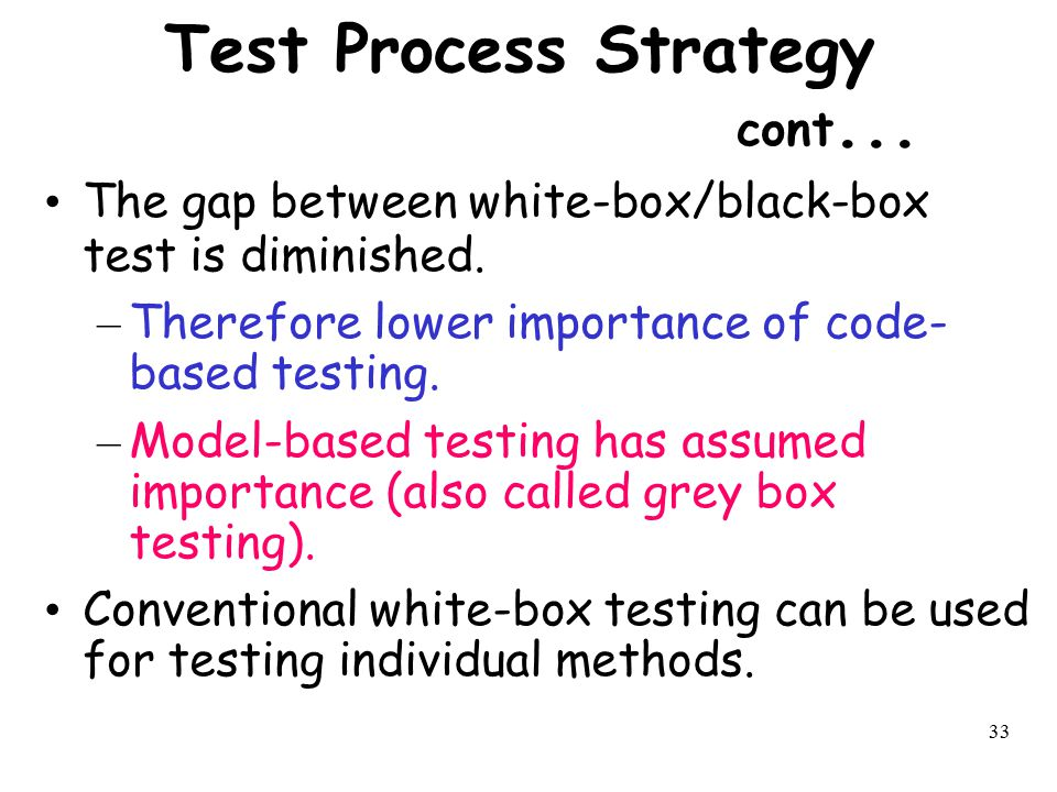 33 Test Process Strategy cont... The gap between white-box/black-box test is diminished. – Therefore lower importance of code- based testing. – Model-