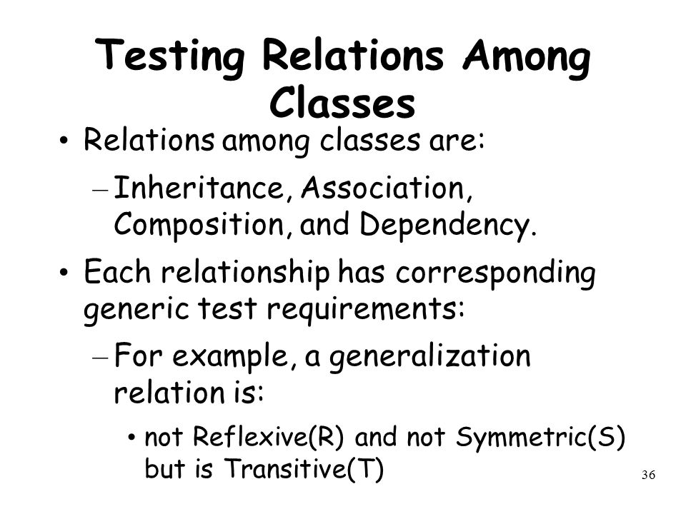 36 Testing Relations Among Classes Relations among classes are: – Inheritance, Association, Composition, and Dependency. Each relationship has corresp