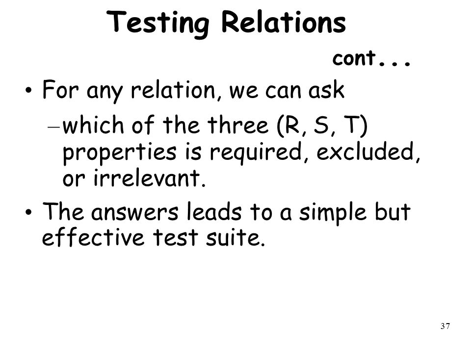 37 Testing Relations cont... For any relation, we can ask – which of the three (R, S, T) properties is required, excluded, or irrelevant. The answers