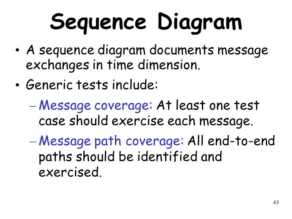 43 Sequence Diagram A sequence diagram documents message exchanges in time dimension. Generic tests include: – Message coverage: At least one test cas