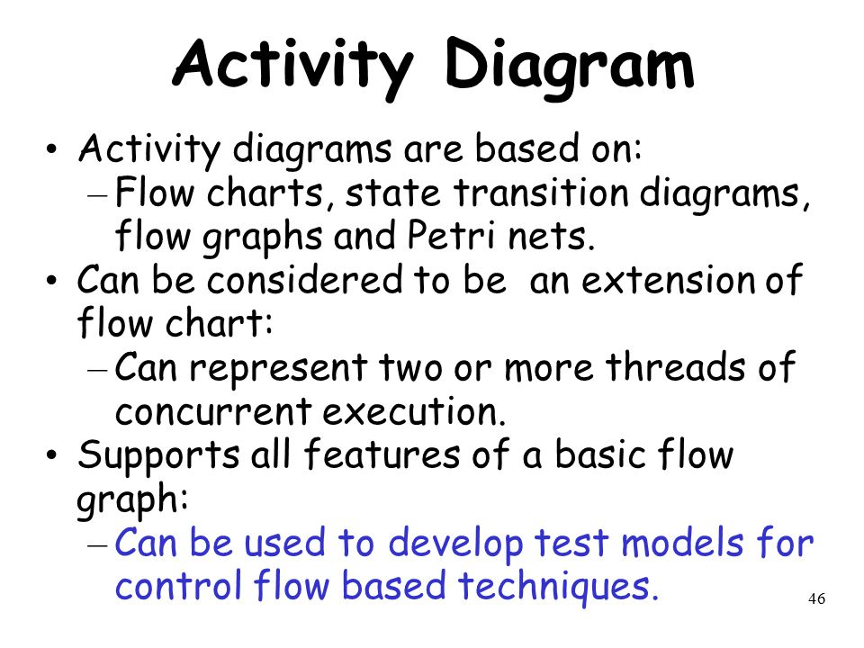 46 Activity Diagram Activity diagrams are based on: – Flow charts, state transition diagrams, flow graphs and Petri nets. Can be considered to be an e