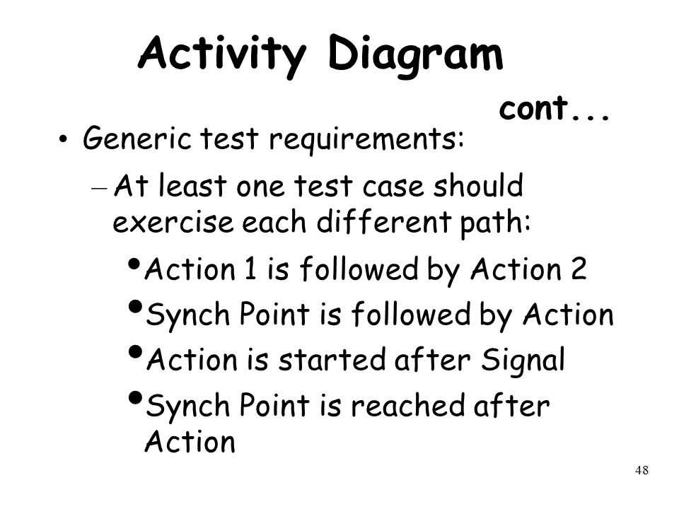 48 Activity Diagram cont... Generic test requirements: – At least one test case should exercise each different path: Action 1 is followed by Action 2