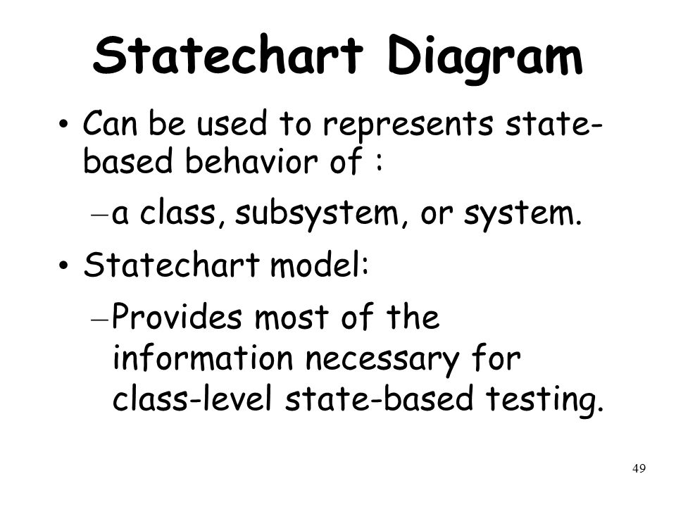 49 Statechart Diagram Can be used to represents state- based behavior of : – a class, subsystem, or system. Statechart model: – Provides most of the i