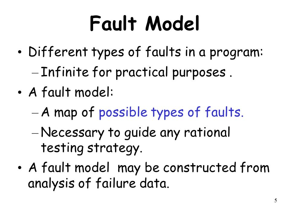 5 Fault Model Different types of faults in a program: – Infinite for practical purposes. A fault model: – A map of possible types of faults. – Necessa