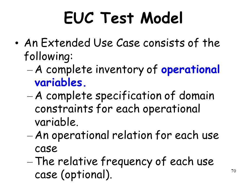 70 EUC Test Model An Extended Use Case consists of the following: – A complete inventory of operational variables. – A complete specification of domai