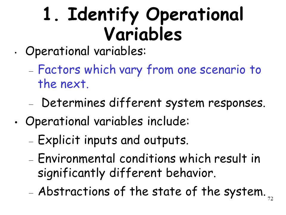 72 1. Identify Operational Variables Operational variables: – Factors which vary from one scenario to the next. – Determines different system response
