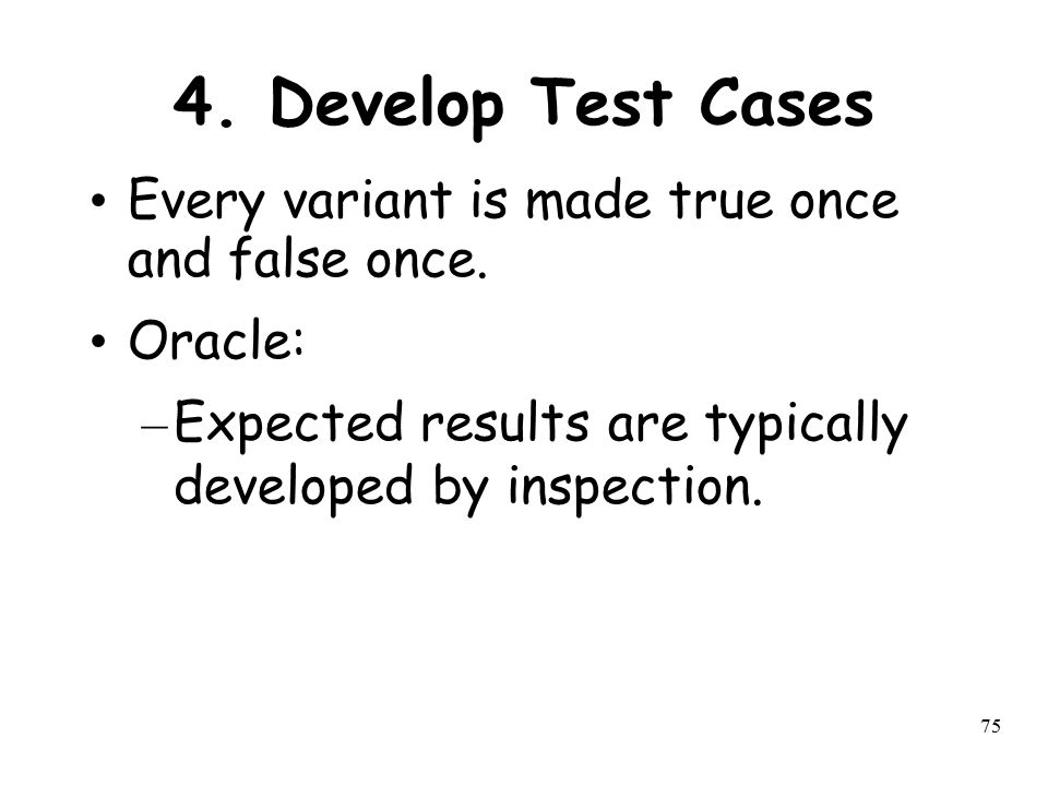 75 4. Develop Test Cases Every variant is made true once and false once. Oracle: – Expected results are typically developed by inspection.