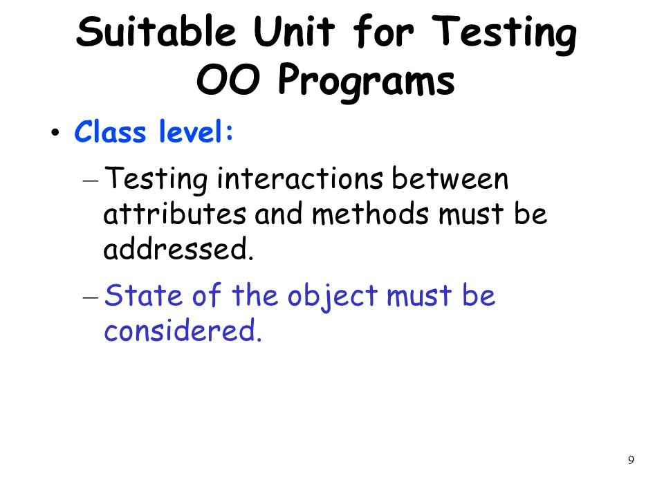 9 Suitable Unit for Testing OO Programs Class level: – Testing interactions between attributes and methods must be addressed. – State of the object mu
