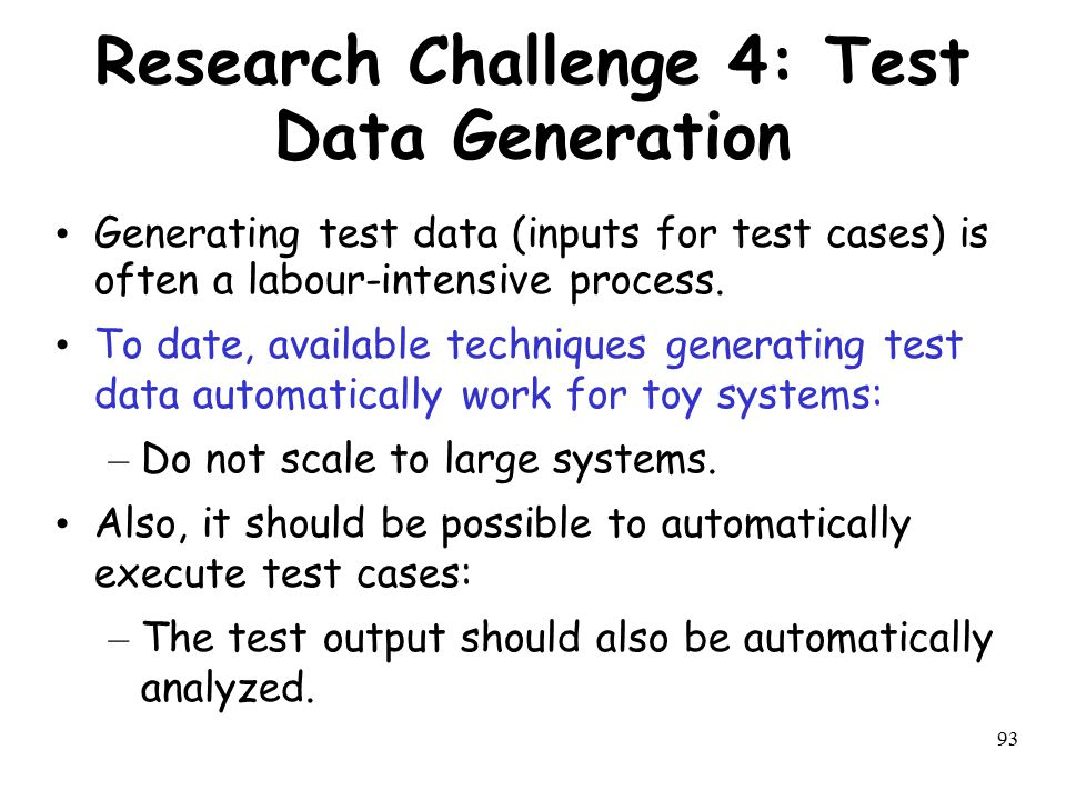 93 Research Challenge 4: Test Data Generation Generating test data (inputs for test cases) is often a labour-intensive process. To date, available tec