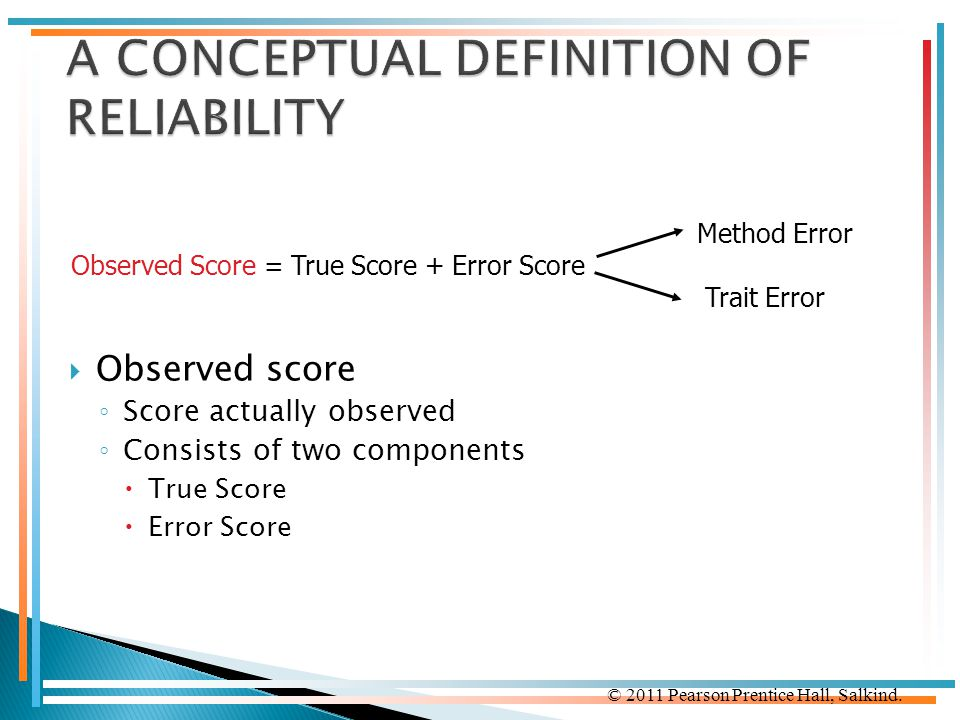 © 2011 Pearson Prentice Hall, Salkind.  Observed score ◦ Score actually observed ◦ Consists of two components  True Score  Error Score Method Error