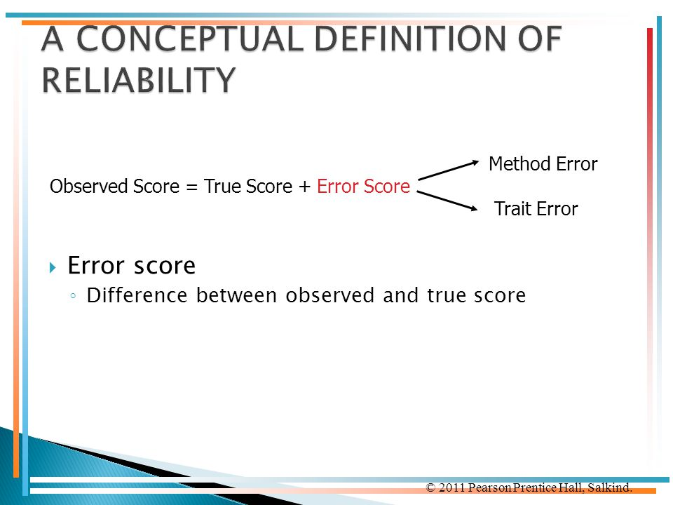 © 2011 Pearson Prentice Hall, Salkind.  Error score ◦ Difference between observed and true score Method Error Observed Score = True Score + Error Sco