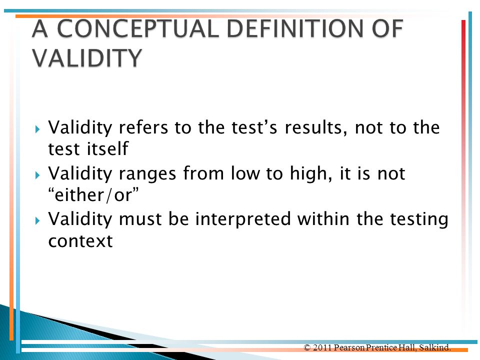 © 2011 Pearson Prentice Hall, Salkind.  Validity refers to the test's results, not to the test itself  Validity ranges from low to high, it is not ""