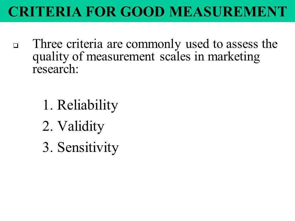 CRITERIA FOR GOOD MEASUREMENT  Three criteria are commonly used to assess the quality of measurement scales in marketing research: 1.Reliability 2.Validity 3.Sensitivity