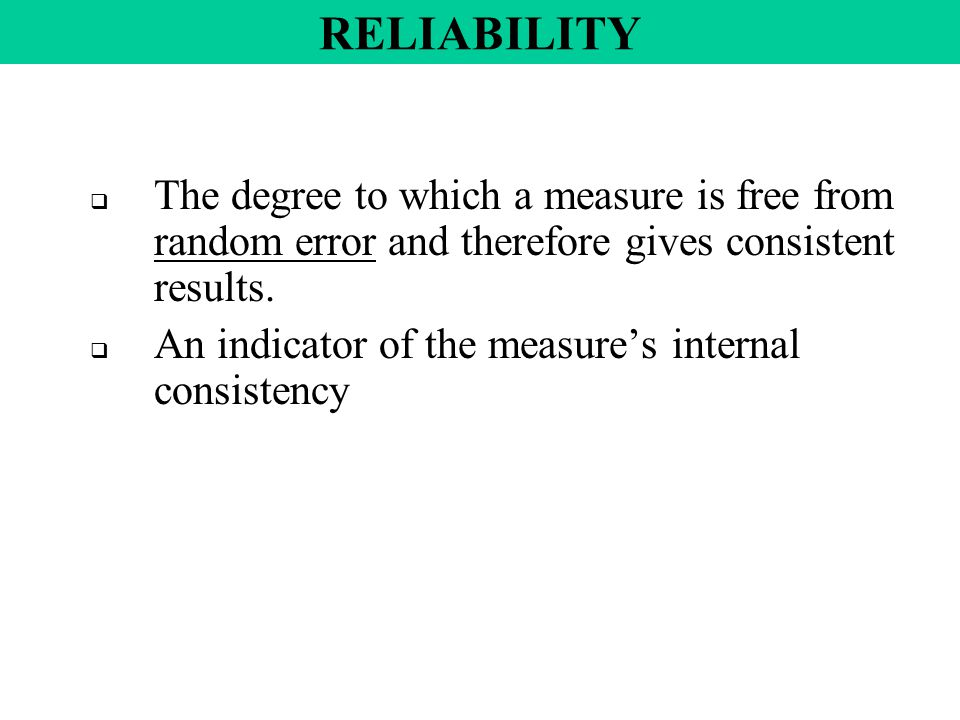 RELIABILITY  The degree to which a measure is free from random error and therefore gives consistent results.