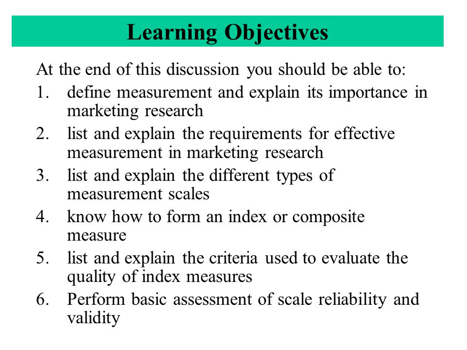 Learning Objectives At the end of this discussion you should be able to: 1.define measurement and explain its importance in marketing research 2.list and explain the requirements for effective measurement in marketing research 3.list and explain the different types of measurement scales 4.know how to form an index or composite measure 5.list and explain the criteria used to evaluate the quality of index measures 6.Perform basic assessment of scale reliability and validity