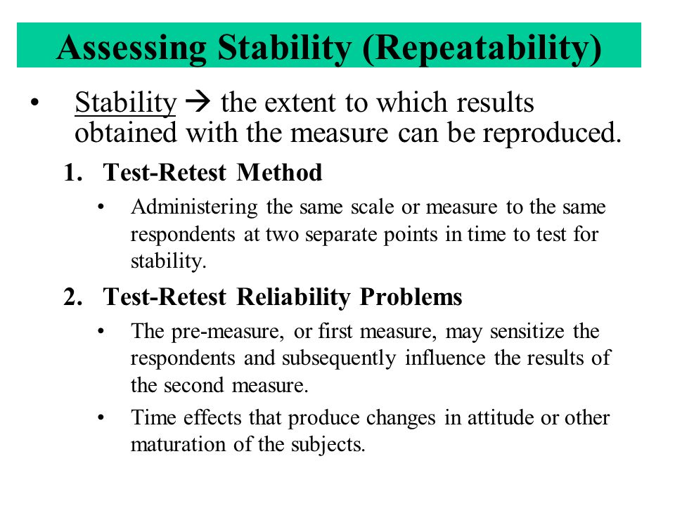 Assessing Stability (Repeatability) Stability  the extent to which results obtained with the measure can be reproduced.