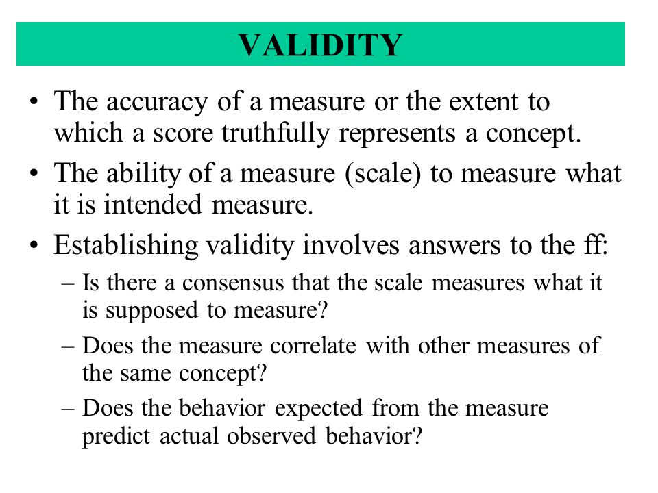VALIDITY The accuracy of a measure or the extent to which a score truthfully represents a concept.