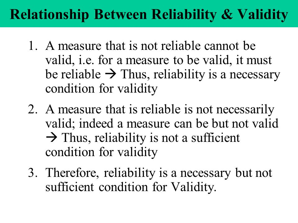 Relationship Between Reliability & Validity 1.A measure that is not reliable cannot be valid, i.e.