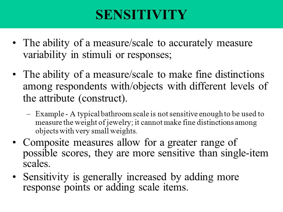 SENSITIVITY The ability of a measure/scale to accurately measure variability in stimuli or responses; The ability of a measure/scale to make fine distinctions among respondents with/objects with different levels of the attribute (construct).