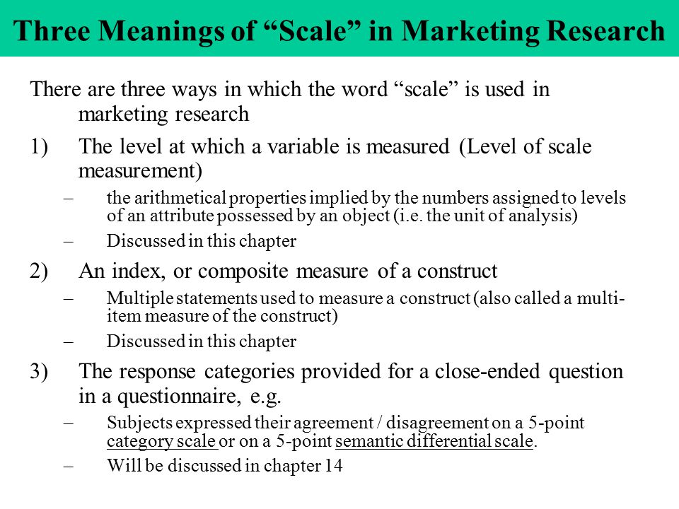 Three Meanings of Scale in Marketing Research There are three ways in which the word scale is used in marketing research 1)The level at which a variable is measured (Level of scale measurement) –the arithmetical properties implied by the numbers assigned to levels of an attribute possessed by an object (i.e.
