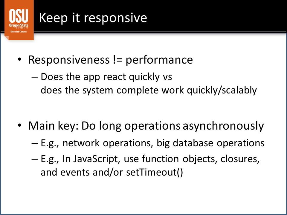 Keep it responsive Responsiveness != performance – Does the app react quickly vs does the system complete work quickly/scalably Main key: Do long operations asynchronously – E.g., network operations, big database operations – E.g., In JavaScript, use function objects, closures, and events and/or setTimeout()