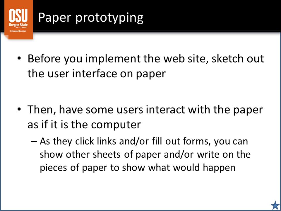 Paper prototyping Before you implement the web site, sketch out the user interface on paper Then, have some users interact with the paper as if it is the computer – As they click links and/or fill out forms, you can show other sheets of paper and/or write on the pieces of paper to show what would happen
