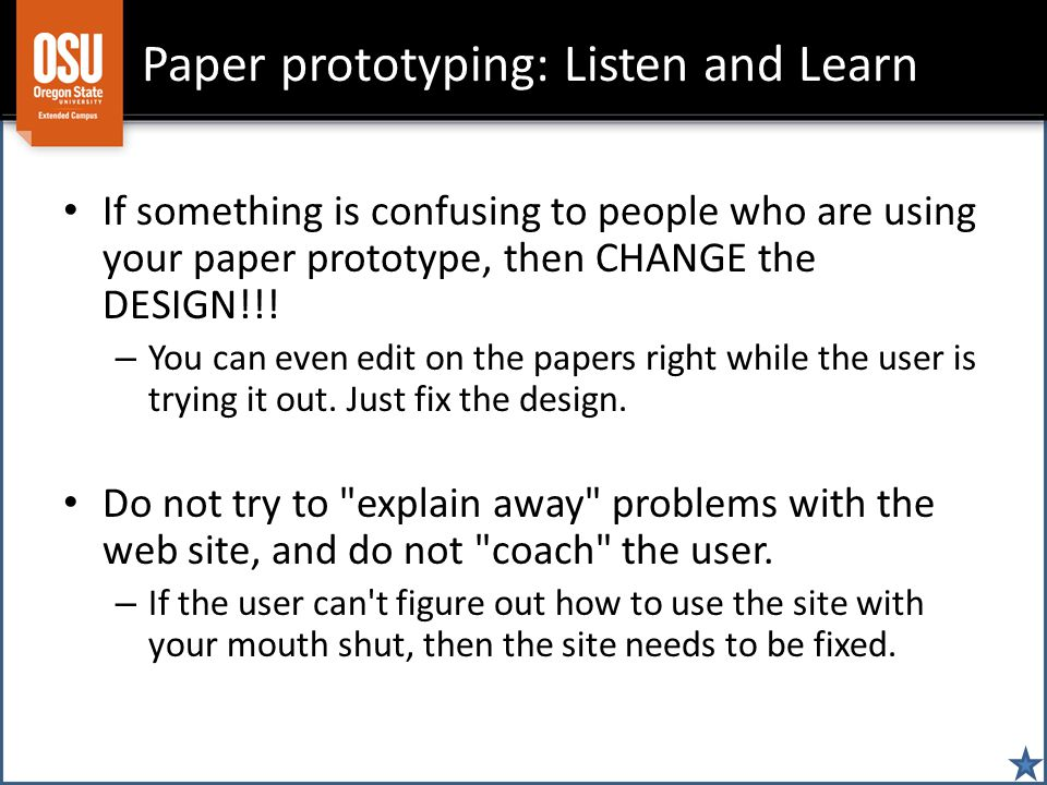Paper prototyping: Listen and Learn If something is confusing to people who are using your paper prototype, then CHANGE the DESIGN!!! – You can even e