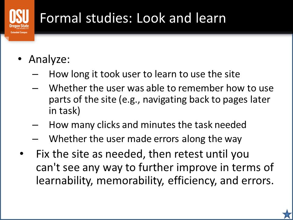 Formal studies: Look and learn Analyze: – How long it took user to learn to use the site – Whether the user was able to remember how to use parts of the site (e.g., navigating back to pages later in task) – How many clicks and minutes the task needed – Whether the user made errors along the way Fix the site as needed, then retest until you can t see any way to further improve in terms of learnability, memorability, efficiency, and errors.